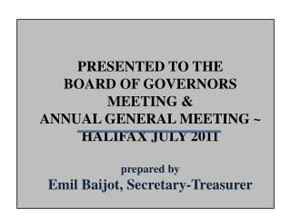 PRESENTED TO THE  BOARD  OF GOVERNORS  MEETING & ANNUAL GENERAL MEETING ~ HALIFAX JULY  2011