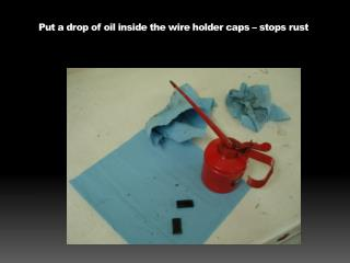 Put a drop of oil inside the wire holder caps – stops rust