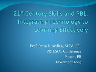 21 st  Century Skills and PBL:  Integrating Technology to Learning Effectively