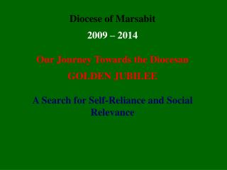 Diocese of Marsabit 2009 – 2014 Our Journey Towards the Diocesan  GOLDEN JUBILEE