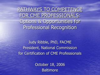 Judy Ribble, PhD, FACME President, National Commission for Certification of CME Professionals