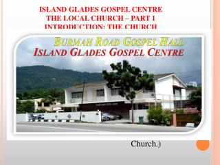 ISLAND GLADES GOSPEL CENTRE THE LOCAL CHURCH – PART 1 INTRODUCTION: THE CHURCH