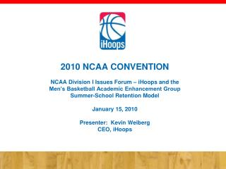 2010 NCAA CONVENTION NCAA Division I Issues Forum – iHoops and the