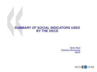 SUMMARY OF SOCIAL INDICATORS USED BY THE OECD Denis Ward Statistics Directorate OECD