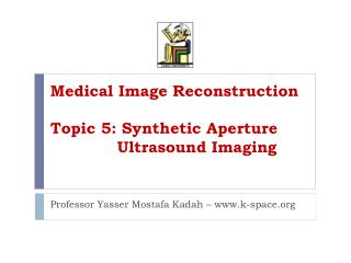 Medical Image Reconstruction Topic 5: Synthetic Aperture 		      Ultrasound Imaging