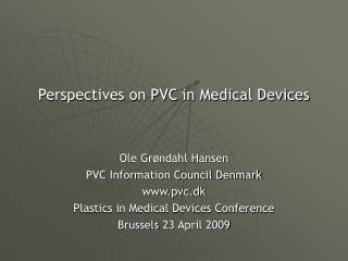 Perspectives on PVC in Medical Devices Ole Grøndahl Hansen PVC Information Council Denmark www.pvc.dk Plastics in Medic