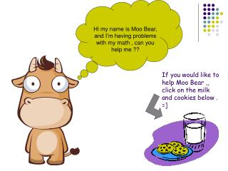 If you would like to help Moo Bear ,, click on the milk and cookies below . =]