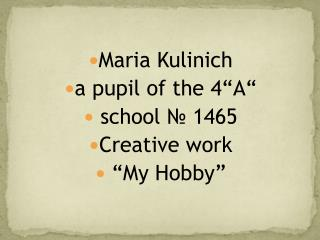 "Maria  Kulinich a pupil of the  4 ""A""  school № 1465 С reative  work  ""My Hobby"""