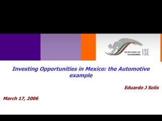 Investing Opportunities in Mexico: the Automotive example Eduardo J Solís March 17, 2006
