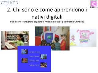 2. Chi sono e come apprendono i nativi digitali Paolo Ferri – Università degli Studi Milano Bicocca – paolo.ferri@u
