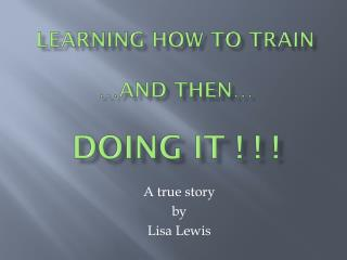 LEARNING HOW TO TRAIN …and then… DOING IT ! ! !