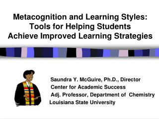 Saundra Y. McGuire, Ph.D., Director   Center for Academic Success