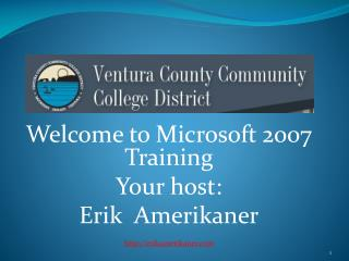 Welcome to Microsoft 2007 Training Your host: Erik   Amerikaner erikamerikaner