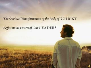 The Spiritual Transformation of the Body of   Christ Begins in the Hearts of Our  L eaders