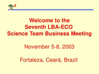 Welcome to the  Seventh LBA-ECO  Science Team Business Meeting November 5-8, 2003