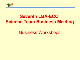 Seventh LBA-ECO  Science Team Business Meeting Business Workshops