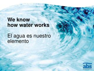 We know   how water works El agua es nuestro elemento