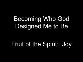 Becoming Who God Designed Me to  Be Fruit of the Spirit:  Joy