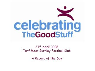 24 th  April 2008 Turf Moor Burnley Football Club A Record of the Day