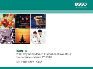 ICON Plc. 2008 Raymond James Institutional Investors Conference – March 4 th , 2008