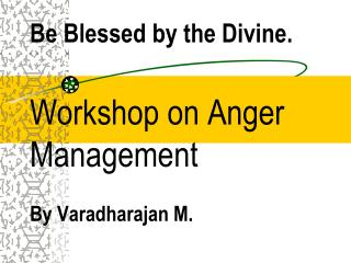 Be Blessed by the Divine. Workshop on Anger Management By Varadharajan M.