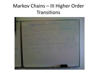 Markov Chains – III Higher Order Transitions