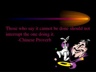 Those who say it cannot be done should not interrupt the one doing it.           -Chinese Proverb
