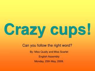 Crazy cups!