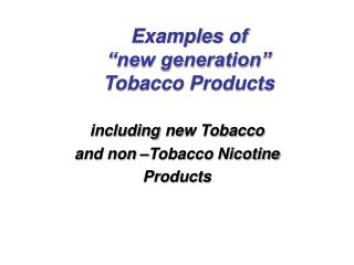 "Examples of  ""new generation""  Tobacco Products"