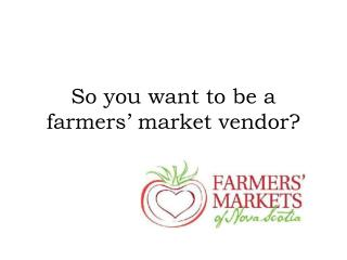So you want to be a farmers' market vendor?