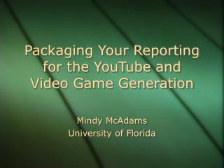 Packaging Your Reporting for the YouTube and  Video Game Generation