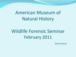 American Museum of  Natural History Wildlife Forensic Seminar February 2011 Steve  Oszust