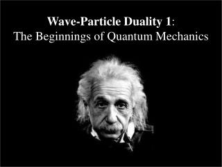 Wave-Particle Duality 1 : The Beginnings of Quantum Mechanics
