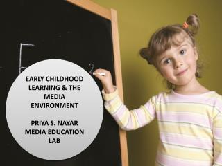 EARLY CHILDHOOD LEARNING & THE MEDIA ENVIRONMENT PRIYA S. NAYAR MEDIA EDUCATION LAB