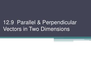 12.9  Parallel & Perpendicular Vectors in Two Dimensions