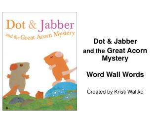 Dot & Jabber  and the  Great Acorn Mystery Word Wall Words Created by Kristi Waltke