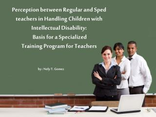 Perception between  Regular and Sped teachers in Handling Children with Intellectual Disability: