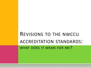 Revisions to the  nwccu  accreditation standards: what does it mean for me?