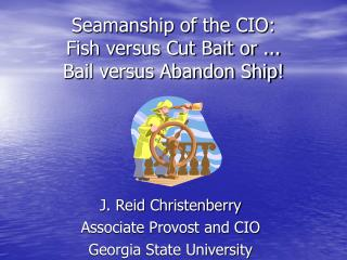 Seamanship of the CIO:  Fish versus Cut Bait or ... Bail versus Abandon Ship!