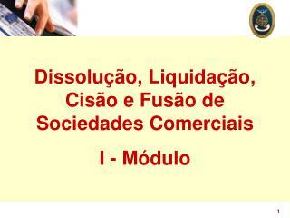 Dissolução, Liquidação, Cisão e Fusão de Sociedades Comerciais I - Módulo