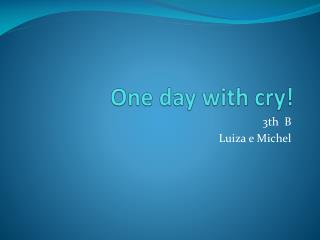 One day with cry !