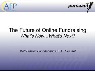 The Future of Online Fundraising What's Now…What's Next? Matt Frazier, Founder and CEO, Pursuant