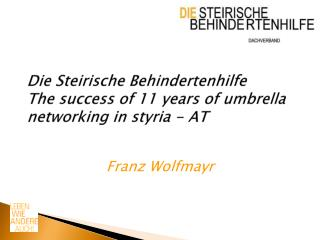 Die Steirische Behindertenhilfe The success of 11 years of umbrella networking in styria - AT