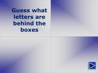 Guess  w hat  letters  are b ehind  the  b ox es