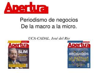 Periodismo de negocios De la macro a la micro.  UCA-CADAL. José del Rio