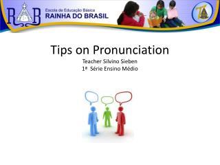 Tips on Pronunciation Teacher Silvino Sieben 1ª Série Ensino Médio