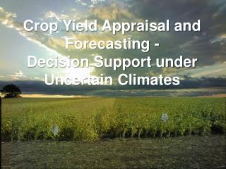 Crop Yield Appraisal and Forecasting - Decision Support under Uncertain Climates