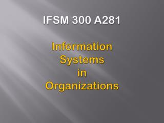 IFSM 300 A281 Information Systems  in Organizations