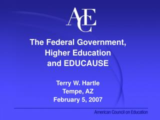 The Federal Government,  Higher Education  and EDUCAUSE Terry W. Hartle Tempe, AZ February 5, 2007