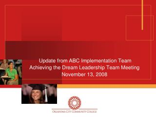 Update from ABC Implementation Team Achieving the Dream Leadership Team Meeting November 13, 2008